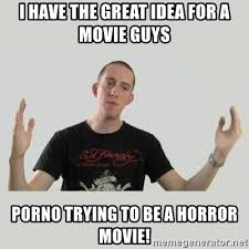 Porno Meme - i have the great idea for a movie guys porno trying to be a horror