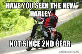 Harley Meme - have you seen the new harley not since 2nd gear make a meme