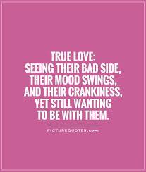 true seeing their bad side their mood swings and their