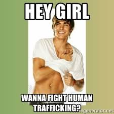 Human Trafficking Meme - hey girl wanna fight human trafficking zac efron meme generator