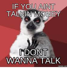 Talking Meme - if you aint talkin money dont wanna talk memescom wanna talk