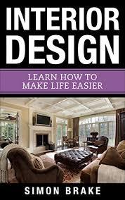 Interior Design Learn How To Make Life Easier Interior Design