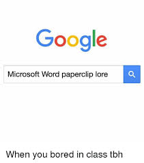 Microsoft Word Meme - google microsoft word paperclip lore when you bored in class tbh