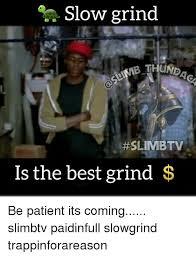 Grinding Meme - 25 best memes about slow grind slow grind memes