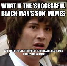 Successful Black Man Meme - what if the successful black man s son memes are just reposts of