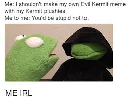 Make My Own Meme With My Own Picture - me i shouldn t make my own evil kermit meme with my kermit plushies