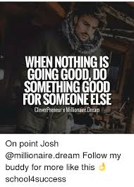 when nothingis going good do something good forsomeoneelse