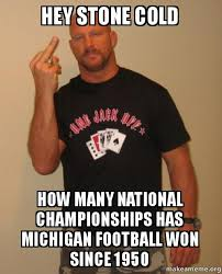 Michigan Football Memes - hey stone cold how many national chionships has michigan