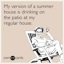 my version of a summer house is drinking on the patio at my