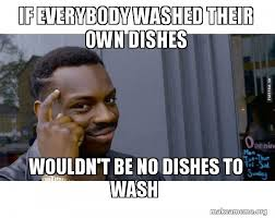 Dishes Meme - if everybody washed their own dishes meme everybody best of the
