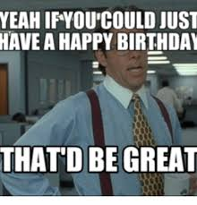 Office Space Yeah Meme - yeah ifyou could just have a happy birthday thatd be great thatd