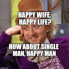 Happy Life Meme - happy wife happy life how about single man happy man meme