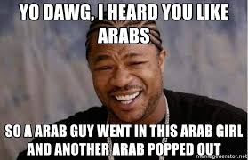 Arab Guy Meme - yo dawg i heard you like arabs so a arab guy went in this arab