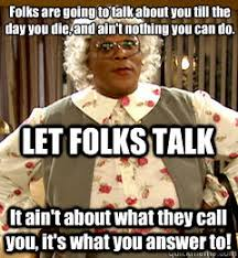 Madea Memes - folks are going to talk about you till the day you die and ain t