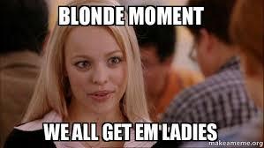 Blonde Moment Meme - blonde moment we all get em ladies mean girls meme make a meme