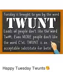 Tuesday Funny Memes - tuesday is brought to you by the word twunt lodds of people don t