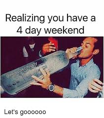 4 Day Weekend Meme - realizing you have a 4 day weekend let s goooooo meme on me me