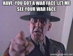War Face Meme - have you got a war face let me see your war face gunnery sergeant