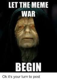 War Meme - let the meme war begin ok it s your turn to post meme on me me