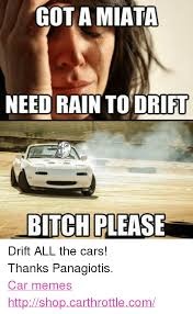 Drift Meme - got a miata need rain to drift bitch please drift all the cars