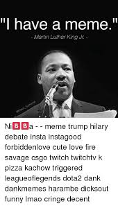 Martin Luther Memes - ill have a meme martin luther king jr ni a meme trump hilary
