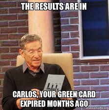 Green Card Meme - the results are in carlos your green card expired months ago