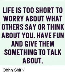 Life Is Short Meme - life is too short to worry about what others say or think about you