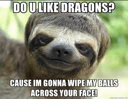 Dragon Sloth Meme - do u like dragons cause im gonna wipe my balls across your face