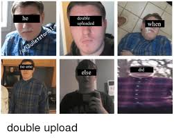 Upload Image Meme - he no one double uploaded else when did double upload dank meme on