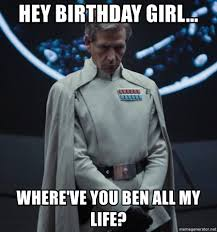 Birthday Girl Meme - hey birthday girl where ve you ben all my life orson krennic