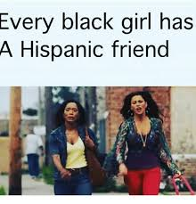 Black Girl Meme - every black girl has a hispanic friend meme on esmemes com