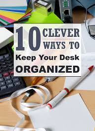How To Keep Your Desk Organized 10 Clever Ways To Keep Your Desk Clean And Organized Organizing