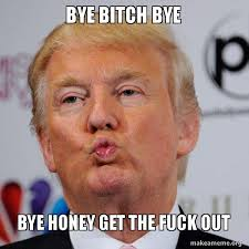 Get The Fuck Out Meme - bye bitch bye bye honey get the fuck out donald trump kissing