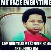 April Fools Day Meme - my face everytime someone tellsmesomething on april fools day meme