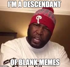 Blank Meme Maker - image tagged in i m a descendant dr umar johnson imgflip