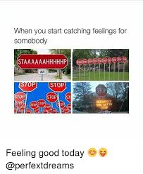 Catching Feelings Meme - when you start catching feelings for somebody staaaaaahhhhhp top