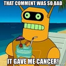 Gave Me Cancer Meme - that comment was so bad it gave me cancer calculon meme generator