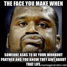Workout Partner Meme - the face you make when someone asks to be your workout partner and