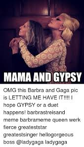 Barbra Streisand Meme - mama and gypsy omg this barbra and gaga pic is letting me have it