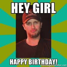 Luke Bryan Happy Birthday Meme - happy birthday from luke bryan hey girl happy birthday luke