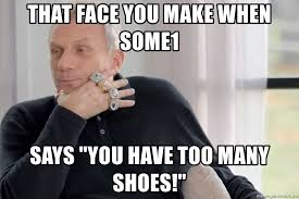 I Make Shoes Meme - that face you make when some1 says you have too many shoes