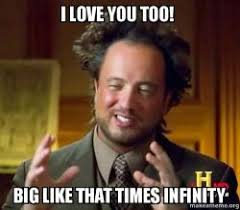 You Crazy Meme - i love you too big like that times infinity ancient aliens