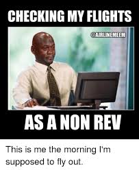 Fly Out Memes - checking my flights meem as a non rev this is me the morning i m