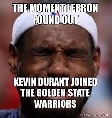 Kevin Durant Memes - the moment lebron found out kevin durant joined the golden state