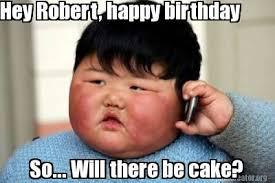 Happy Birthday Meme Creator - meme creator hey robert happy birthday so will there be cake