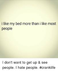 I Hate People Meme - i like my bed more than i like most people i don t want to get up