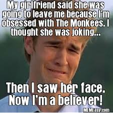 Obsessed Girlfriend Meme - man obsessed with the monkees thinks she s lying then he saw her