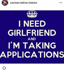 I Need A Girlfriend Meme - conservative tween i need girlfriend and i m taking applications o