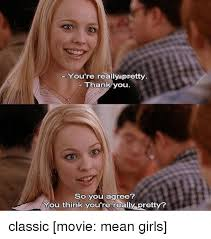 Mean Girls Memes - you re really pretty thank you so you agree you think you re