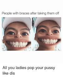 Braces Meme - people with braces after taking them off all you ladies pop your